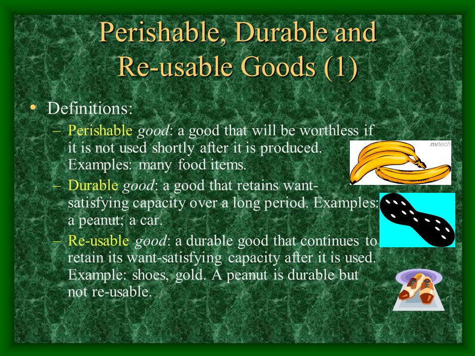 Perishable, Durable and Re-usable Goods (1) Definitions: –Perishable good: a good that will be worthless if it is not used shortly after it is produced.