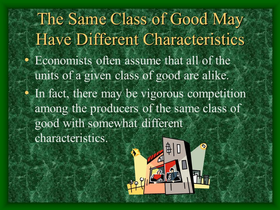 The Same Class of Good May Have Different Characteristics Economists often assume that all of the units of a given class of good are alike. In fact, t