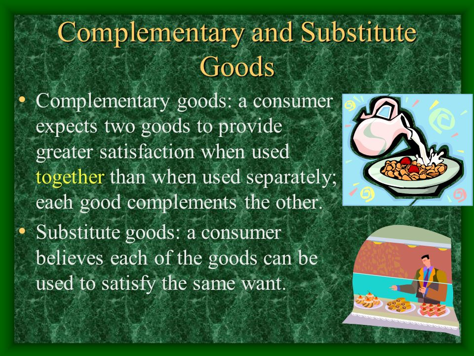 Complementary and Substitute Goods Complementary goods: a consumer expects two goods to provide greater satisfaction when used together than when used