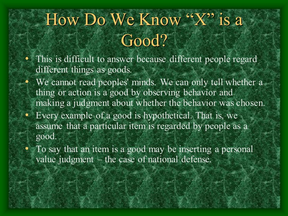 How Do We Know X is a Good? This is difficult to answer because different people regard different things as goods. We cannot read peoples' minds. We c