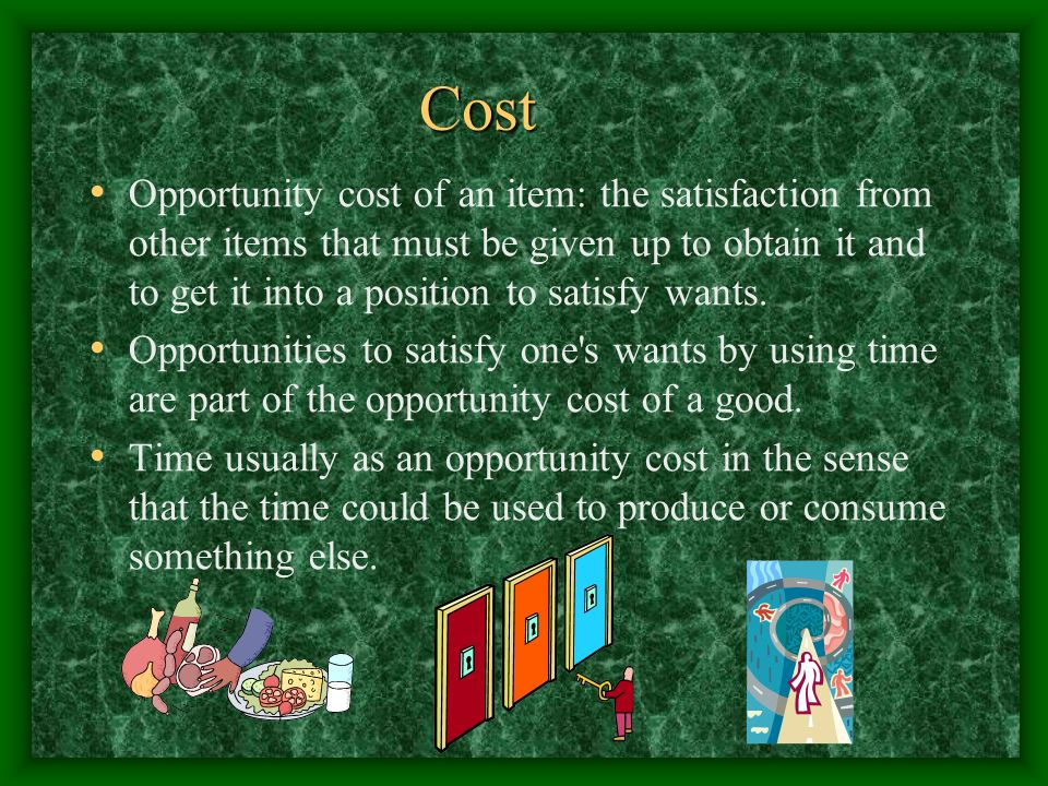 Cost Opportunity cost of an item: the satisfaction from other items that must be given up to obtain it and to get it into a position to satisfy wants.