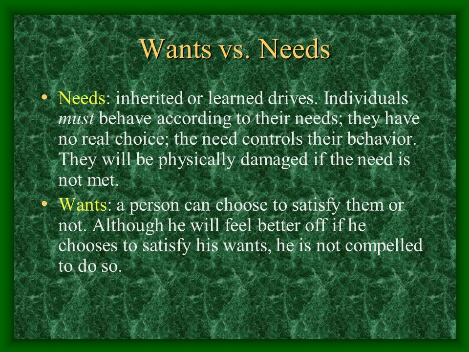 Wants vs. Needs Needs: inherited or learned drives. Individuals must behave according to their needs; they have no real choice; the need controls thei