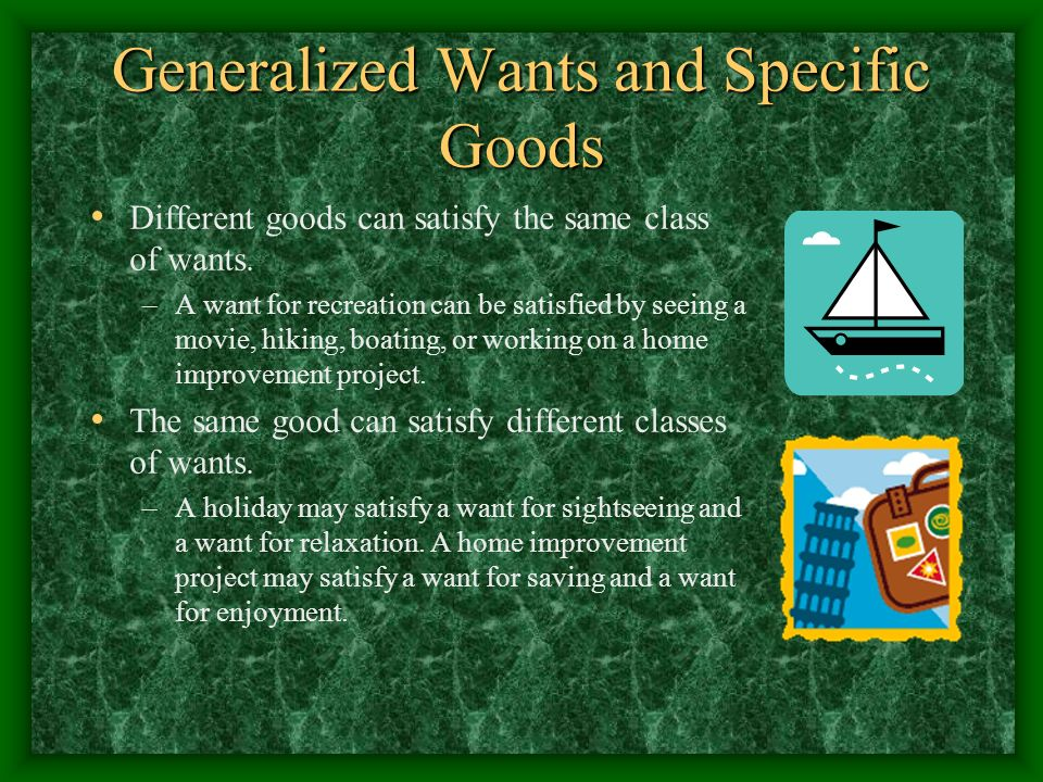 Generalized Wants and Specific Goods Different goods can satisfy the same class of wants. –A want for recreation can be satisfied by seeing a movie, h
