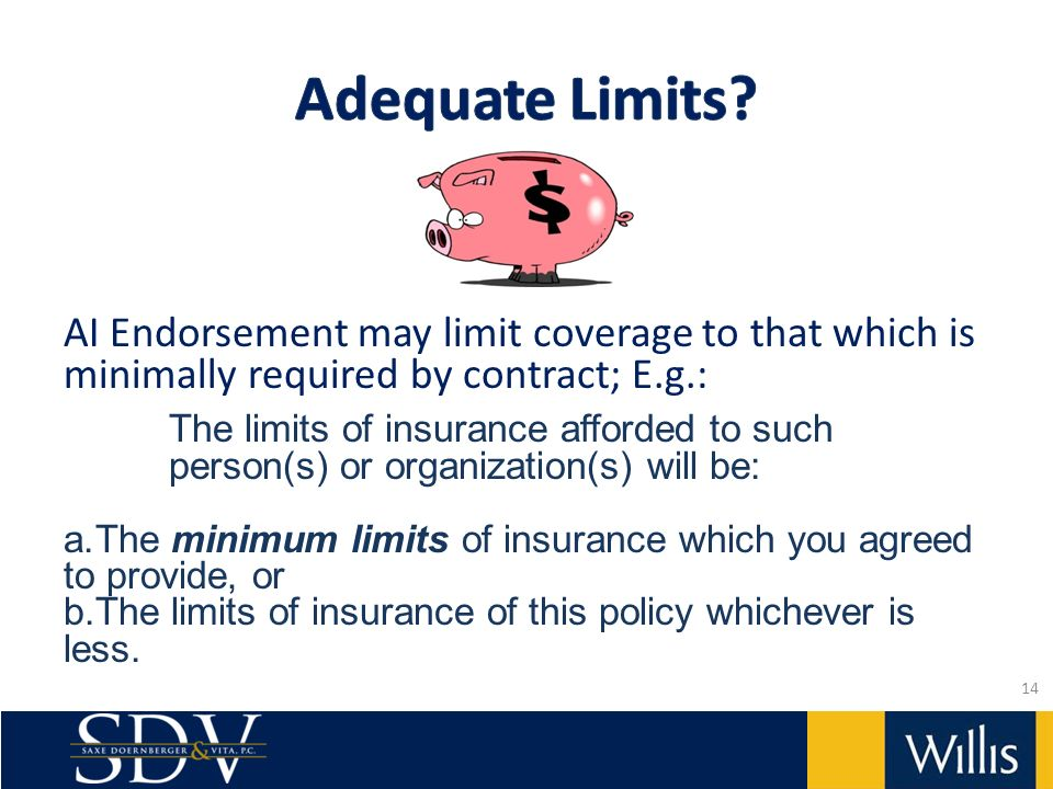 AI Endorsement may limit coverage to that which is minimally required by contract; E.g.: The limits of insurance afforded to such person(s) or organization(s) will be: a.The minimum limits of insurance which you agreed to provide, or b.The limits of insurance of this policy whichever is less.