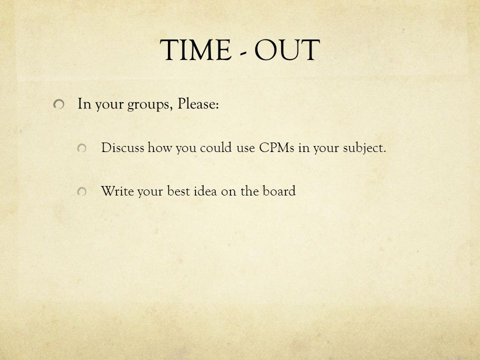 TIME - OUT In your groups, Please: Discuss how you could use CPMs in your subject. Write your best idea on the board