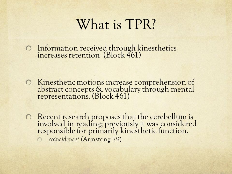 What is TPR? Information received through kinesthetics increases retention (Block 461) Kinesthetic motions increase comprehension of abstract concepts