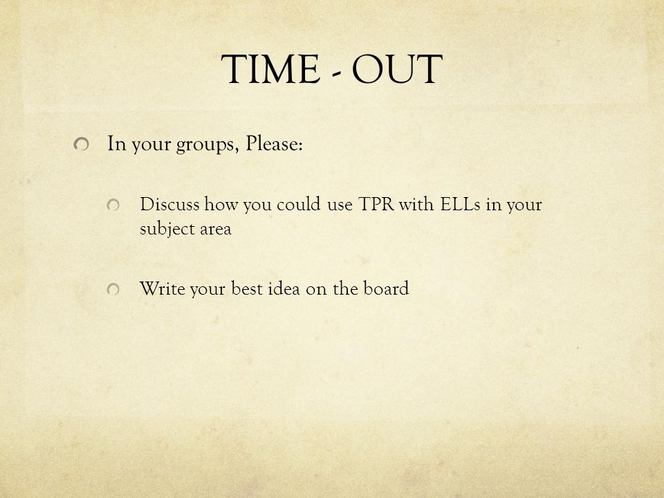 TIME - OUT In your groups, Please: Discuss how you could use TPR with ELLs in your subject area Write your best idea on the board