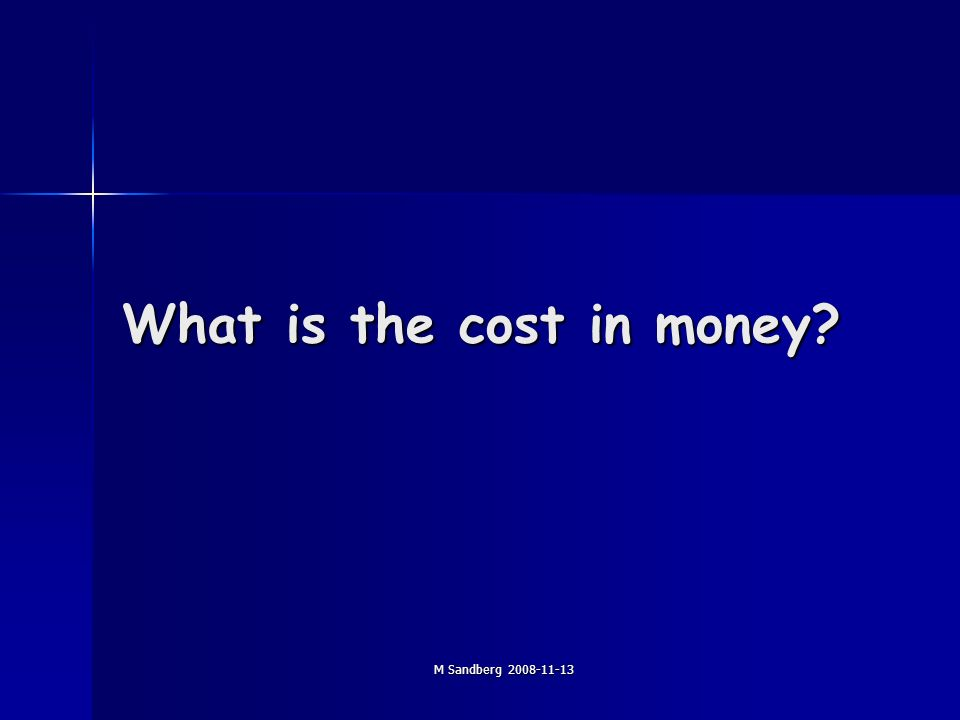 M Sandberg 2008-11-13 What is the cost in money