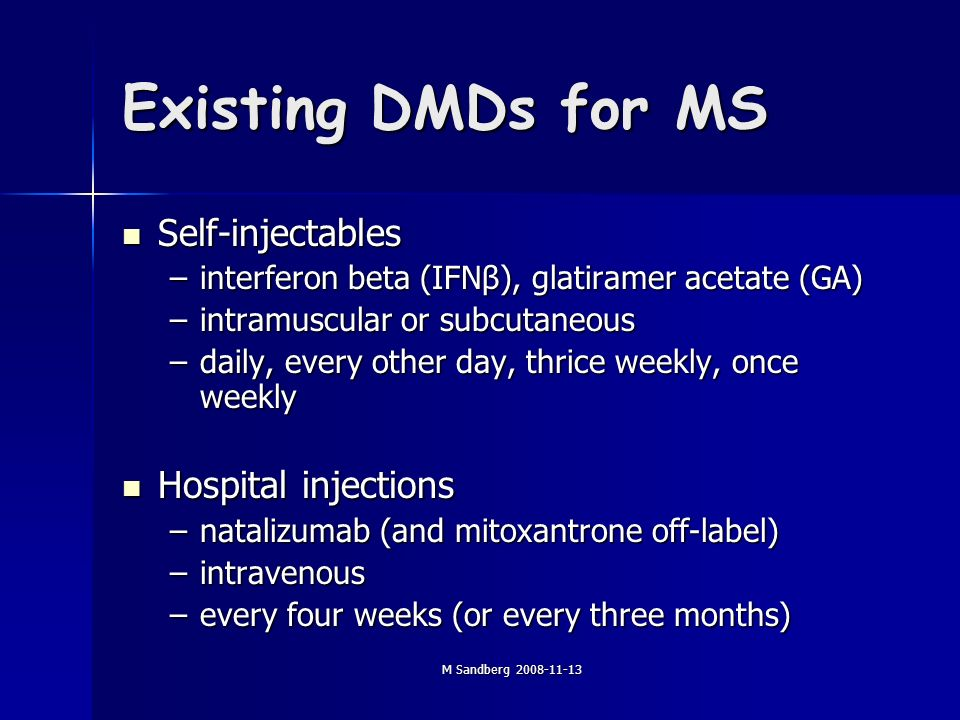 M Sandberg 2008-11-13 Existing DMDs for MS Self-injectables Self-injectables –interferon beta (IFNβ), glatiramer acetate (GA) –intramuscular or subcutaneous –daily, every other day, thrice weekly, once weekly Hospital injections Hospital injections –natalizumab (and mitoxantrone off-label) –intravenous –every four weeks (or every three months)