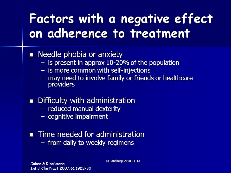 M Sandberg 2008-11-13 Factors with a negative effect on adherence to treatment Needle phobia or anxiety Needle phobia or anxiety –is present in approx 10-20% of the population –is more common with self-injections –may need to involve family or friends or healthcare providers Difficulty with administration Difficulty with administration –reduced manual dexterity –cognitive impairment Time needed for administration Time needed for administration –from daily to weekly regimens Cohen & Rieckmann Int J Clin Pract 2007;61:1922–30