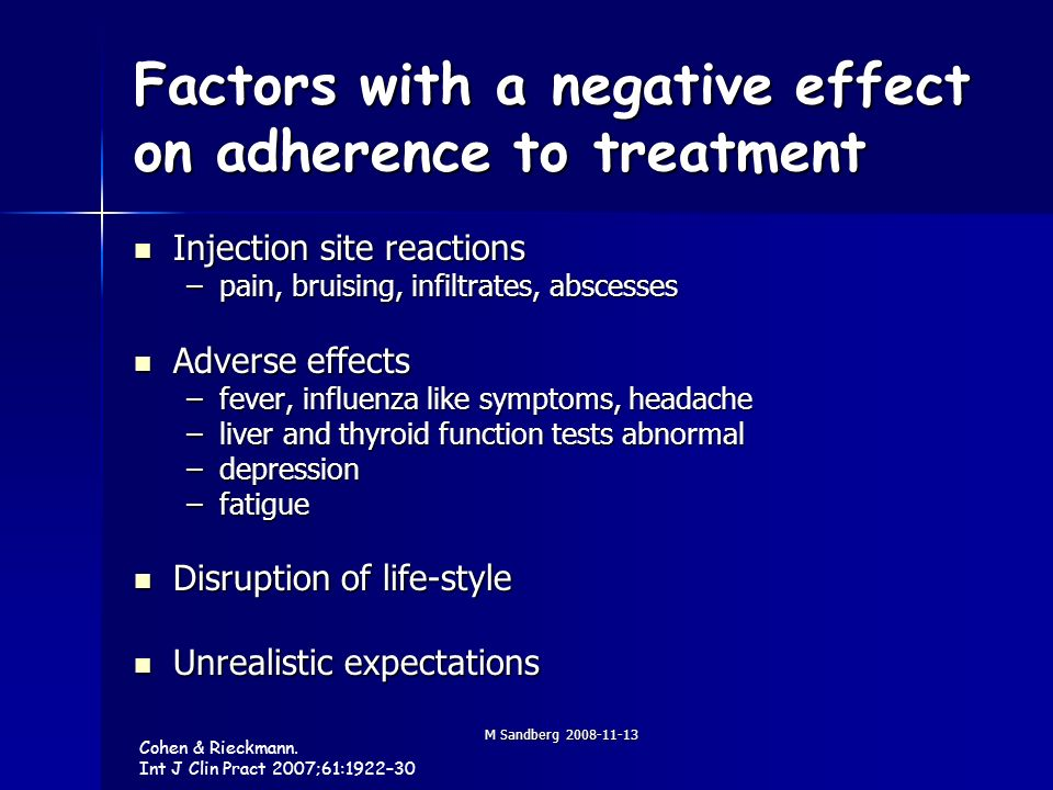 M Sandberg 2008-11-13 Factors with a negative effect on adherence to treatment Injection site reactions Injection site reactions –pain, bruising, infiltrates, abscesses Adverse effects Adverse effects –fever, influenza like symptoms, headache –liver and thyroid function tests abnormal –depression –fatigue Disruption of life-style Disruption of life-style Unrealistic expectations Unrealistic expectations Cohen & Rieckmann.