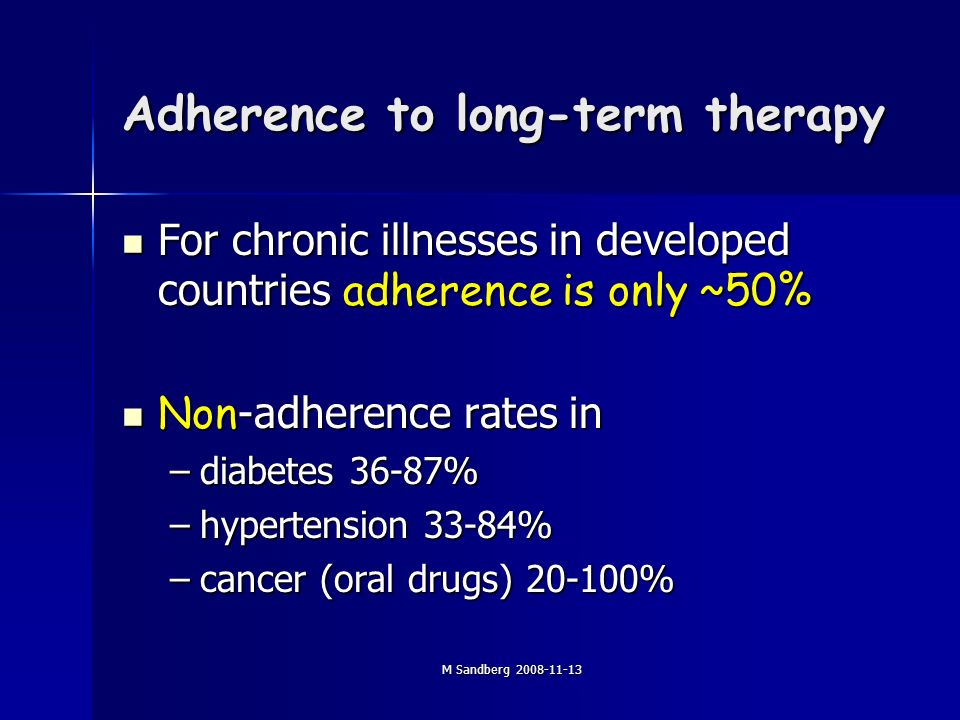 M Sandberg 2008-11-13 Adherence to long-term therapy For chronic illnesses in developed countries adherence is only ~50% For chronic illnesses in developed countries adherence is only ~50% Non -adherence rates in Non -adherence rates in –diabetes 36-87% –hypertension 33-84% –cancer (oral drugs) 20-100%