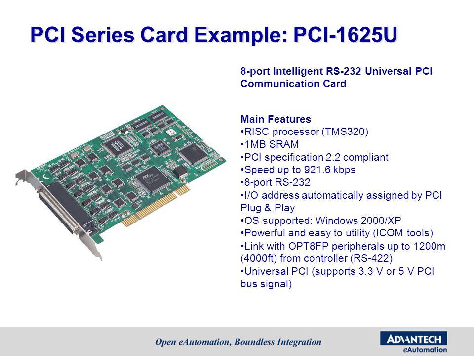 PCI Series Card Example: PCI-1625U 8-port Intelligent RS-232 Universal PCI Communication Card Main Features RISC processor (TMS320) 1MB SRAM PCI speci