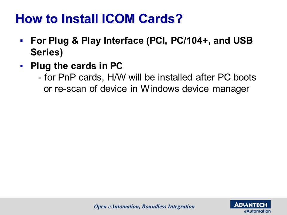How to Install ICOM Cards? For Plug & Play Interface (PCI, PC/104+, and USB Series) Plug the cards in PC - for PnP cards, H/W will be installed after