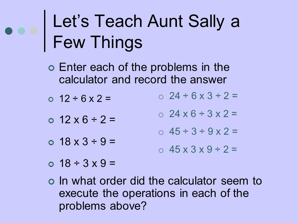 Lets Teach Aunt Sally a Few Things Enter each of the problems in the calculator and record the answer 12 ÷ 6 x 2 = 12 x 6 ÷ 2 = 18 x 3 ÷ 9 = 18 ÷ 3 x