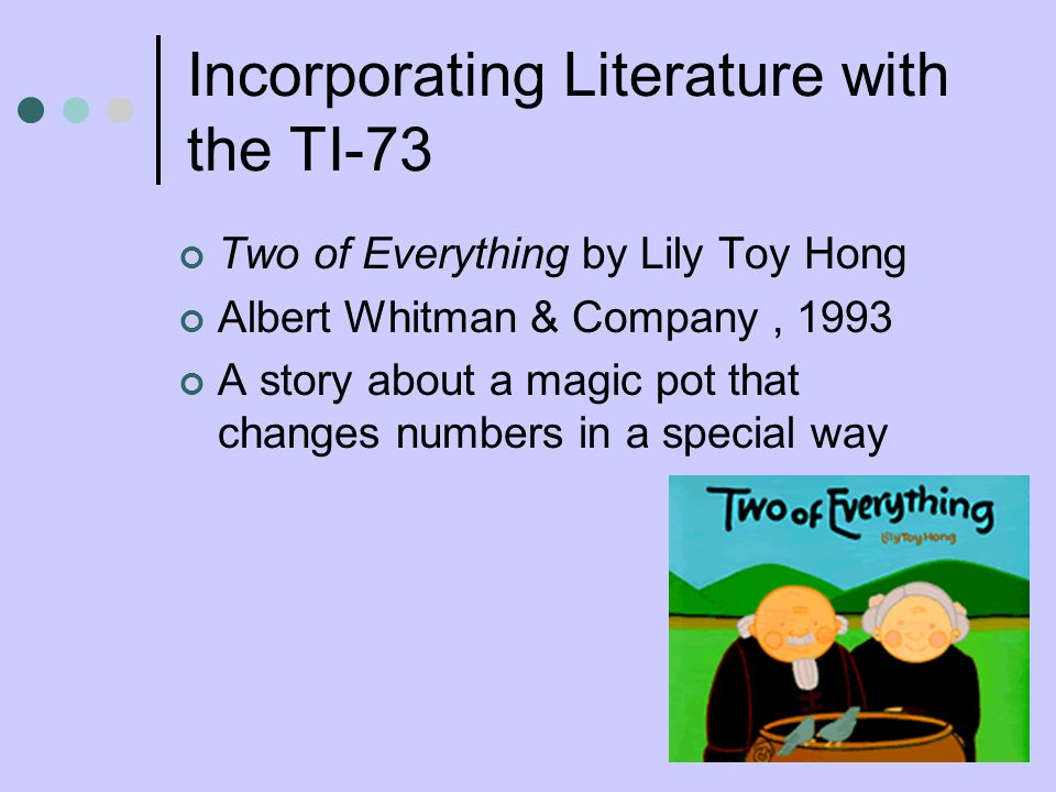 Incorporating Literature with the TI-73 Two of Everything by Lily Toy Hong Albert Whitman & Company, 1993 A story about a magic pot that changes numbe