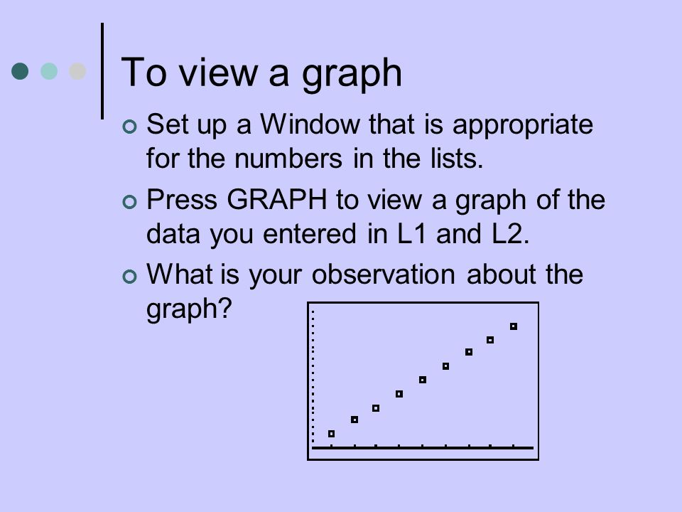 To view a graph Set up a Window that is appropriate for the numbers in the lists.