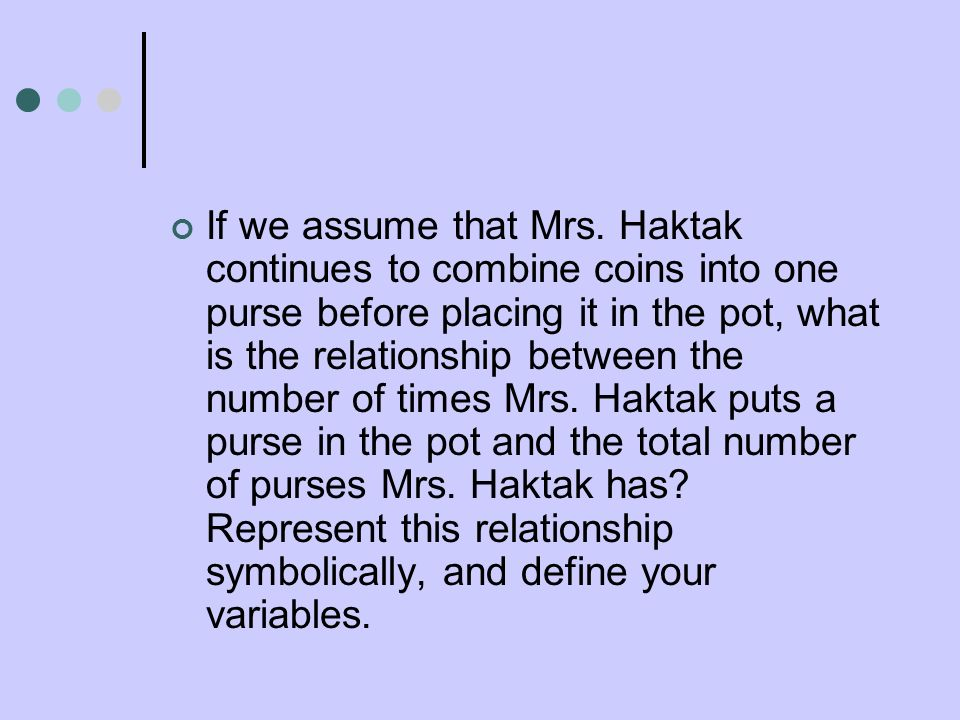 If we assume that Mrs. Haktak continues to combine coins into one purse before placing it in the pot, what is the relationship between the number of t