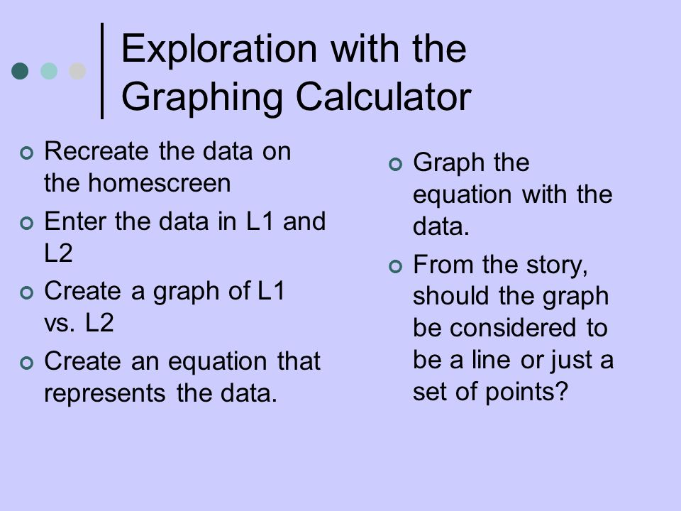 Exploration with the Graphing Calculator Recreate the data on the homescreen Enter the data in L1 and L2 Create a graph of L1 vs. L2 Create an equatio