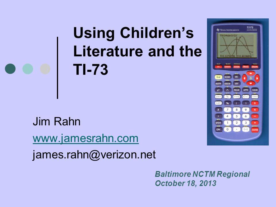 Using Childrens Literature and the TI-73 Jim Rahn www.jamesrahn.com james.rahn@verizon.net Baltimore NCTM Regional October 18, 2013