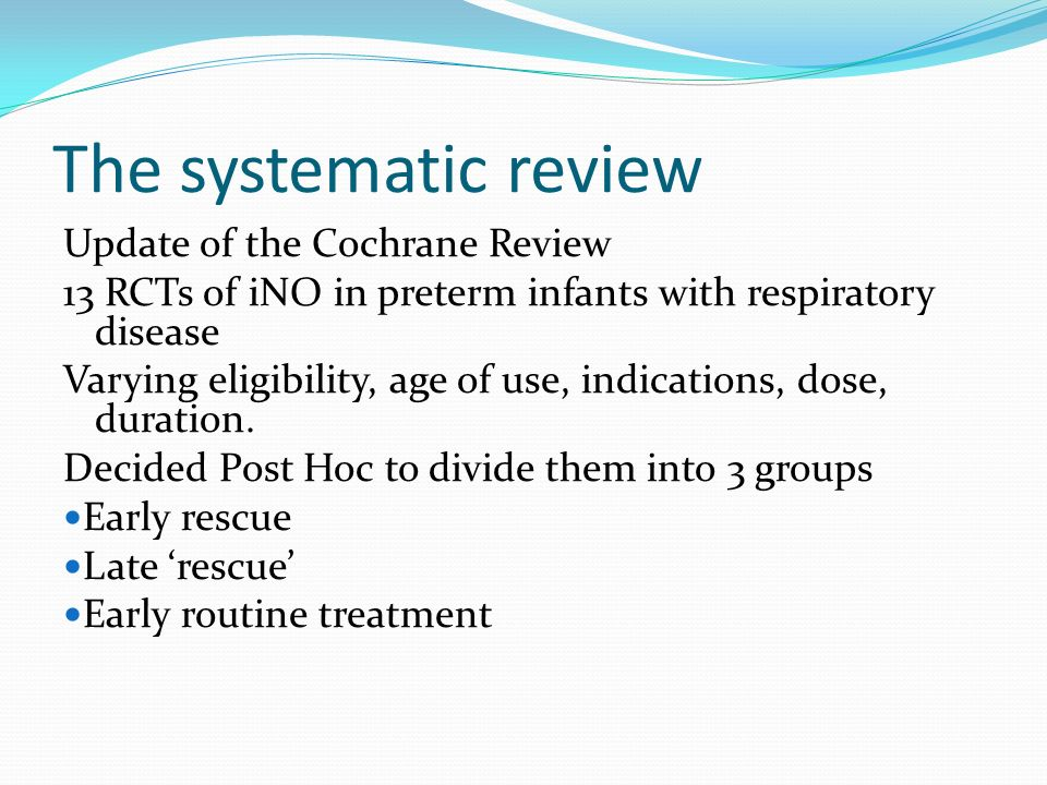 The systematic review Update of the Cochrane Review 13 RCTs of iNO in preterm infants with respiratory disease Varying eligibility, age of use, indications, dose, duration.