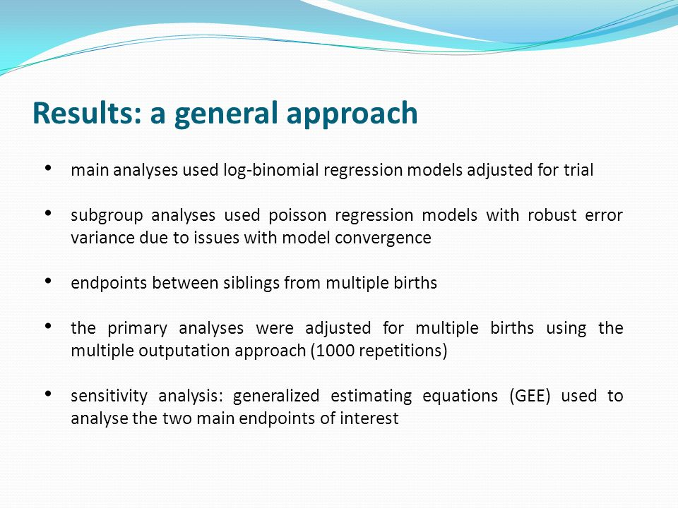 Results: a general approach main analyses used log-binomial regression models adjusted for trial subgroup analyses used poisson regression models with robust error variance due to issues with model convergence endpoints between siblings from multiple births the primary analyses were adjusted for multiple births using the multiple outputation approach (1000 repetitions) sensitivity analysis: generalized estimating equations (GEE) used to analyse the two main endpoints of interest