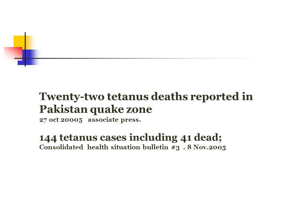 Twenty-two tetanus deaths reported in Pakistan quake zone 27 oct 20005 associate press. 144 tetanus cases including 41 dead; Consolidated health situa
