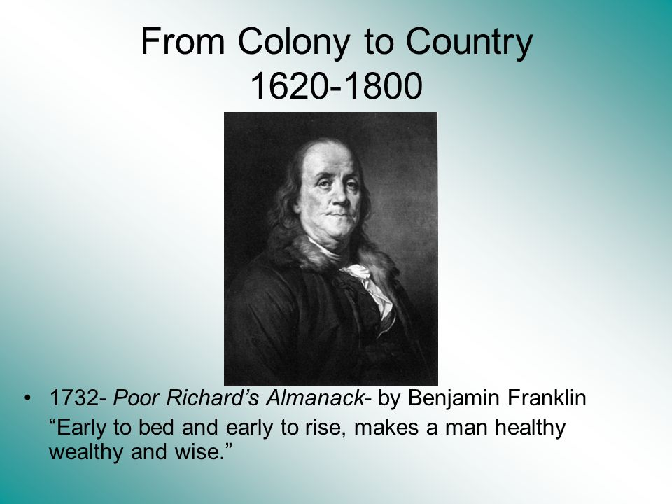 From Colony to Country 1620-1800 1732- Poor Richards Almanack- by Benjamin Franklin Early to bed and early to rise, makes a man healthy wealthy and wise.