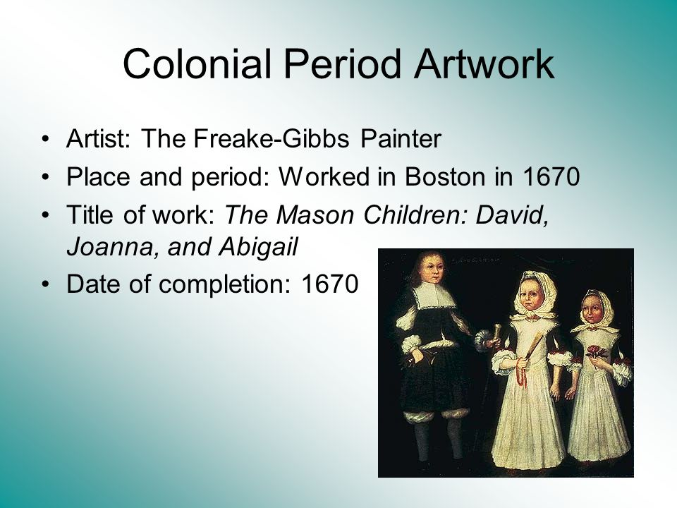 Colonial Period Artwork Artist: The Freake-Gibbs Painter Place and period: Worked in Boston in 1670 Title of work: The Mason Children: David, Joanna,