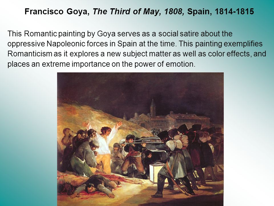 Francisco Goya, The Third of May, 1808, Spain, 1814-1815 This Romantic painting by Goya serves as a social satire about the oppressive Napoleonic forc