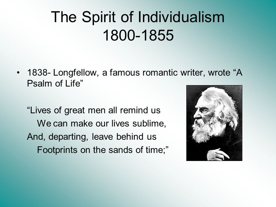 The Spirit of Individualism 1800-1855 1838- Longfellow, a famous romantic writer, wrote A Psalm of Life Lives of great men all remind us We can make our lives sublime, And, departing, leave behind us Footprints on the sands of time;