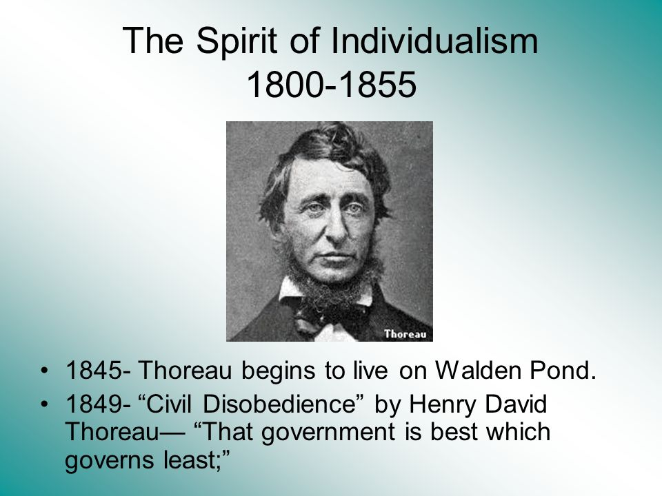 The Spirit of Individualism 1800-1855 1845- Thoreau begins to live on Walden Pond. 1849- Civil Disobedience by Henry David Thoreau That government is