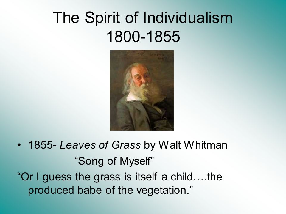 The Spirit of Individualism 1800-1855 1855- Leaves of Grass by Walt Whitman Song of Myself Or I guess the grass is itself a child….the produced babe of the vegetation.