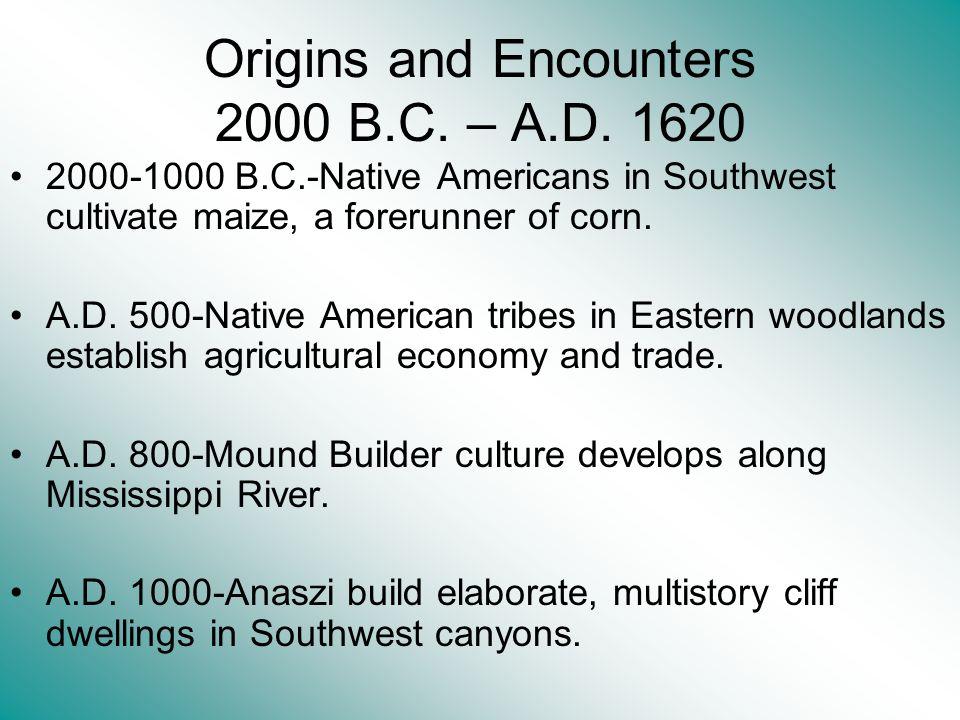 Origins and Encounters 2000 B.C. – A.D. 1620 2000-1000 B.C.-Native Americans in Southwest cultivate maize, a forerunner of corn. A.D. 500-Native Ameri