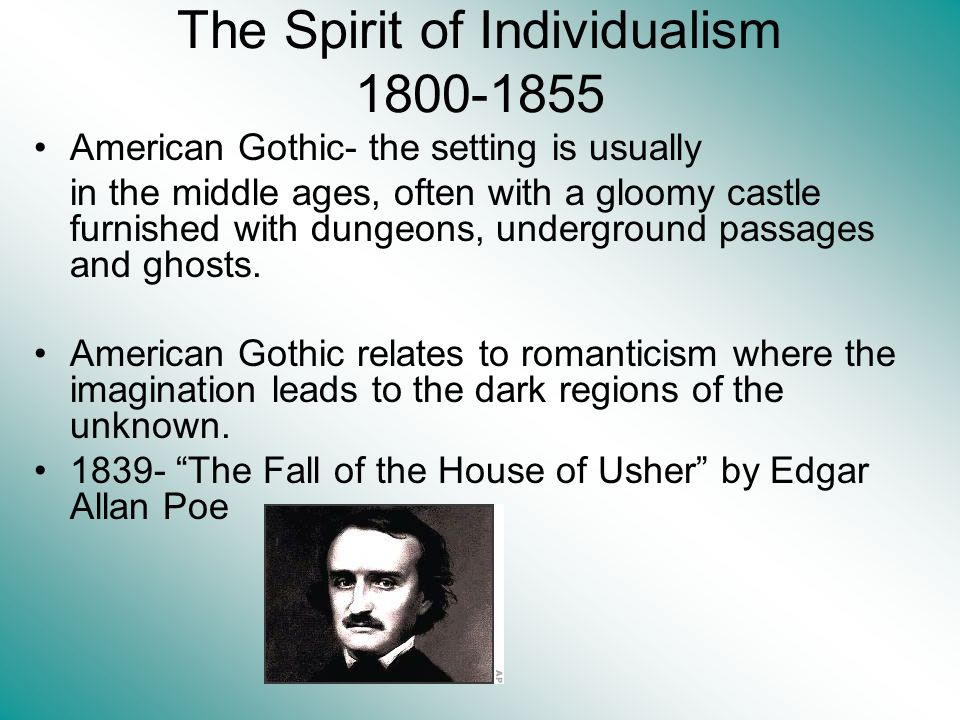 The Spirit of Individualism 1800-1855 American Gothic- the setting is usually in the middle ages, often with a gloomy castle furnished with dungeons, underground passages and ghosts.