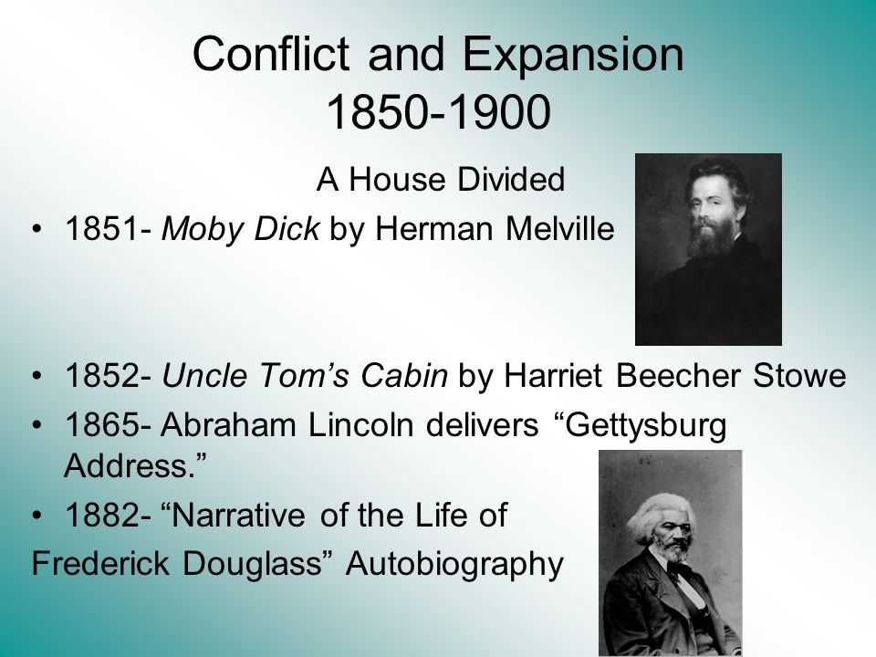 Conflict and Expansion 1850-1900 A House Divided 1851- Moby Dick by Herman Melville 1852- Uncle Toms Cabin by Harriet Beecher Stowe 1865- Abraham Linc