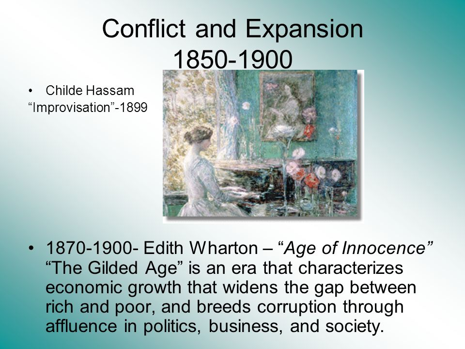 Conflict and Expansion 1850-1900 Childe Hassam Improvisation-1899 1870-1900- Edith Wharton – Age of Innocence The Gilded Age is an era that characterizes economic growth that widens the gap between rich and poor, and breeds corruption through affluence in politics, business, and society.