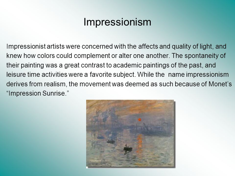 Impressionism Impressionist artists were concerned with the affects and quality of light, and knew how colors could complement or alter one another. T