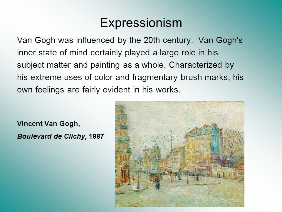 Expressionism Van Gogh was influenced by the 20th century. Van Gogh's inner state of mind certainly played a large role in his subject matter and pain