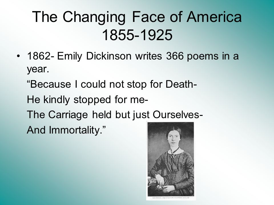 The Changing Face of America 1855-1925 1862- Emily Dickinson writes 366 poems in a year. Because I could not stop for Death- He kindly stopped for me-