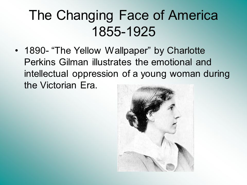 The Changing Face of America 1855-1925 1890- The Yellow Wallpaper by Charlotte Perkins Gilman illustrates the emotional and intellectual oppression of a young woman during the Victorian Era.