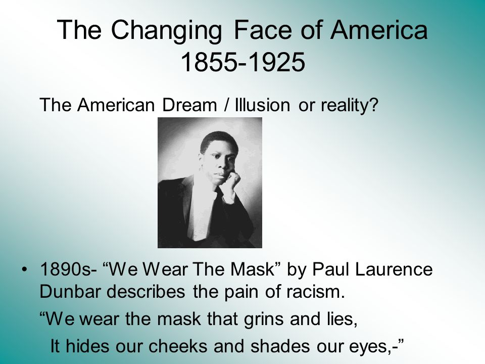 The Changing Face of America 1855-1925 The American Dream / Illusion or reality? 1890s- We Wear The Mask by Paul Laurence Dunbar describes the pain of
