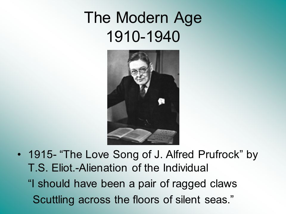 The Modern Age 1910-1940 1915- The Love Song of J. Alfred Prufrock by T.S. Eliot.-Alienation of the Individual I should have been a pair of ragged cla