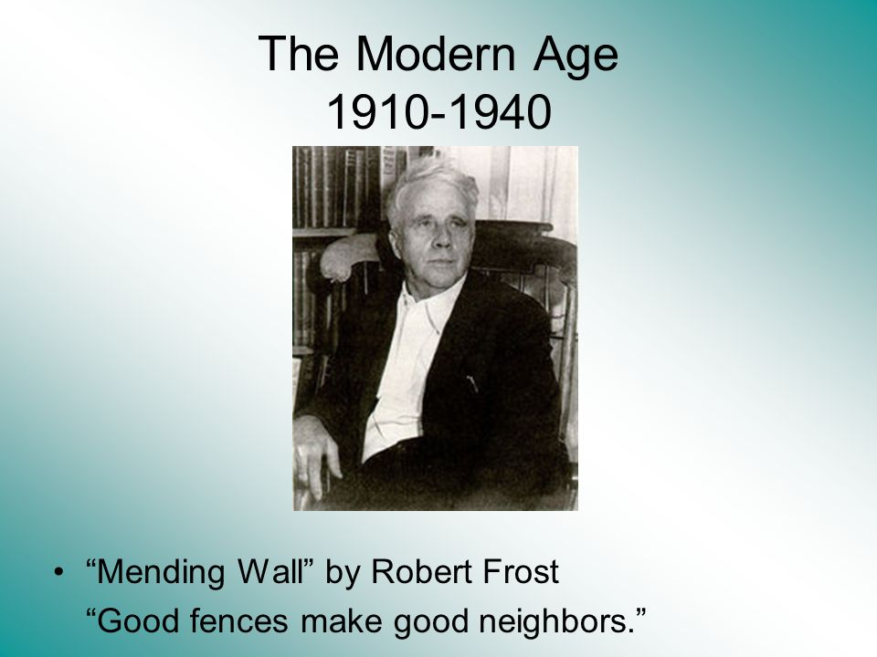 The Modern Age 1910-1940 Mending Wall by Robert Frost Good fences make good neighbors.