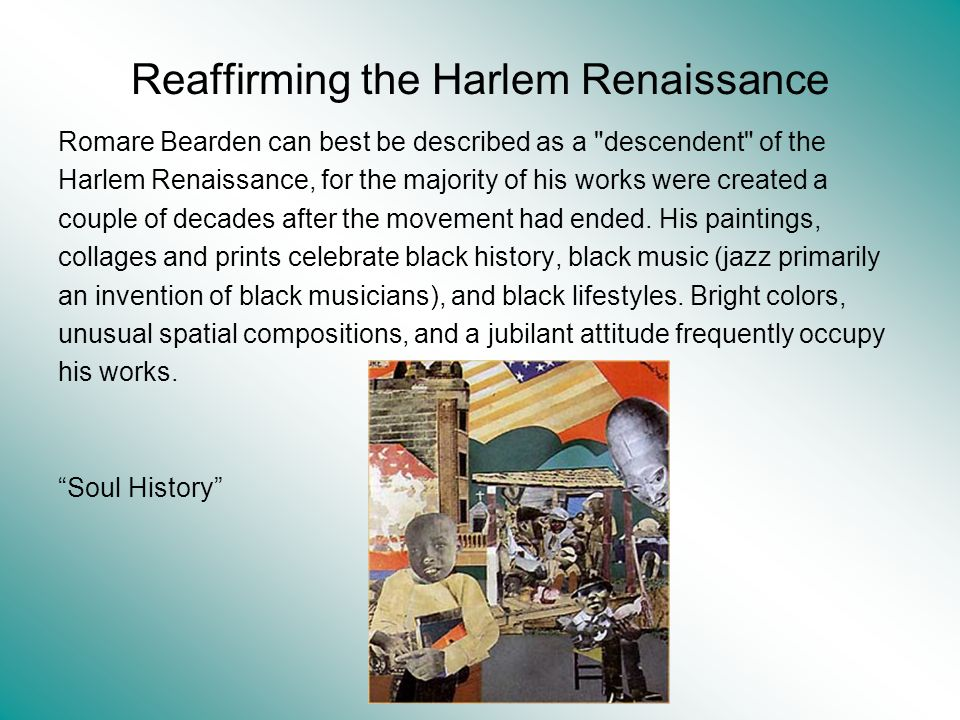 Reaffirming the Harlem Renaissance Romare Bearden can best be described as a descendent of the Harlem Renaissance, for the majority of his works were created a couple of decades after the movement had ended.