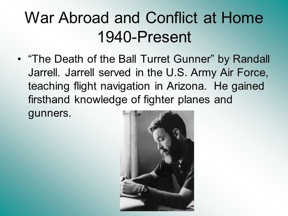 War Abroad and Conflict at Home 1940-Present The Death of the Ball Turret Gunner by Randall Jarrell.