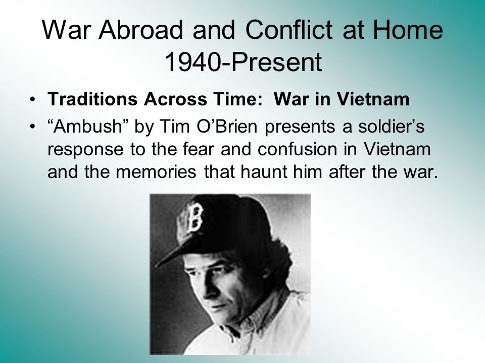 War Abroad and Conflict at Home 1940-Present Traditions Across Time: War in Vietnam Ambush by Tim OBrien presents a soldiers response to the fear and confusion in Vietnam and the memories that haunt him after the war.