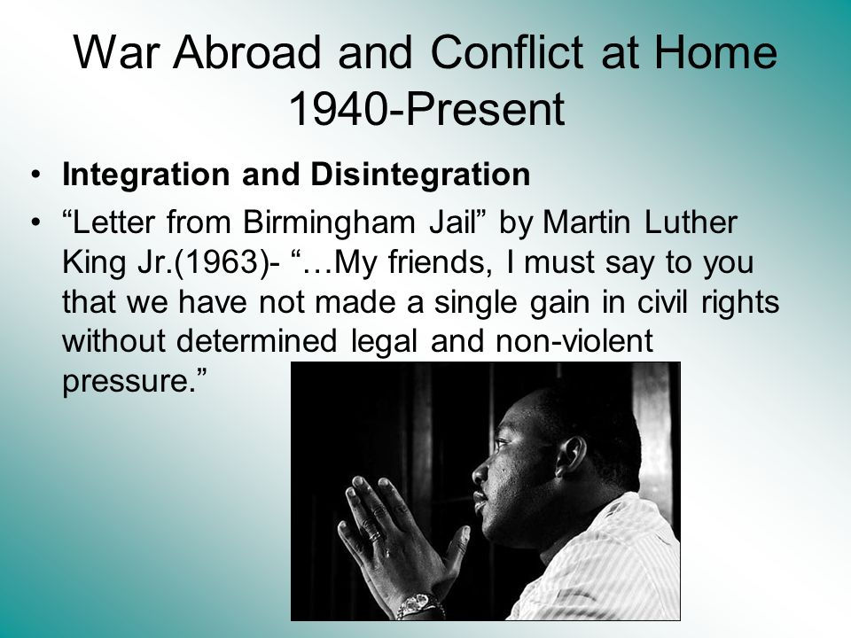 War Abroad and Conflict at Home 1940-Present Integration and Disintegration Letter from Birmingham Jail by Martin Luther King Jr.(1963)- …My friends, I must say to you that we have not made a single gain in civil rights without determined legal and non-violent pressure.