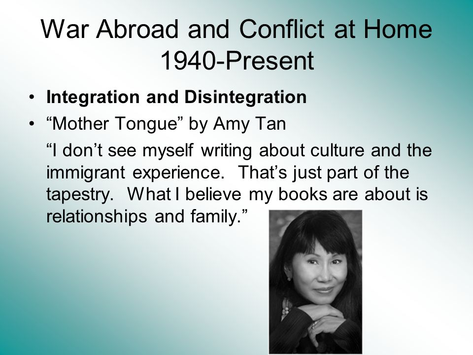 War Abroad and Conflict at Home 1940-Present Integration and Disintegration Mother Tongue by Amy Tan I dont see myself writing about culture and the immigrant experience.