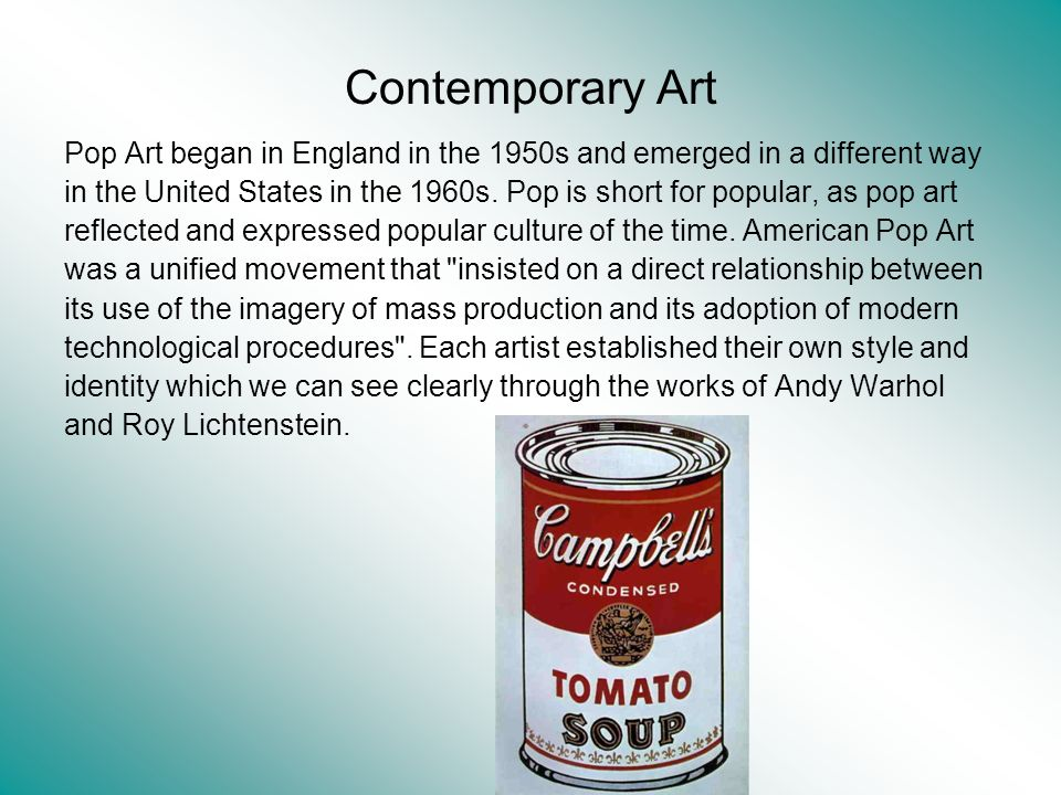 Contemporary Art Pop Art began in England in the 1950s and emerged in a different way in the United States in the 1960s. Pop is short for popular, as